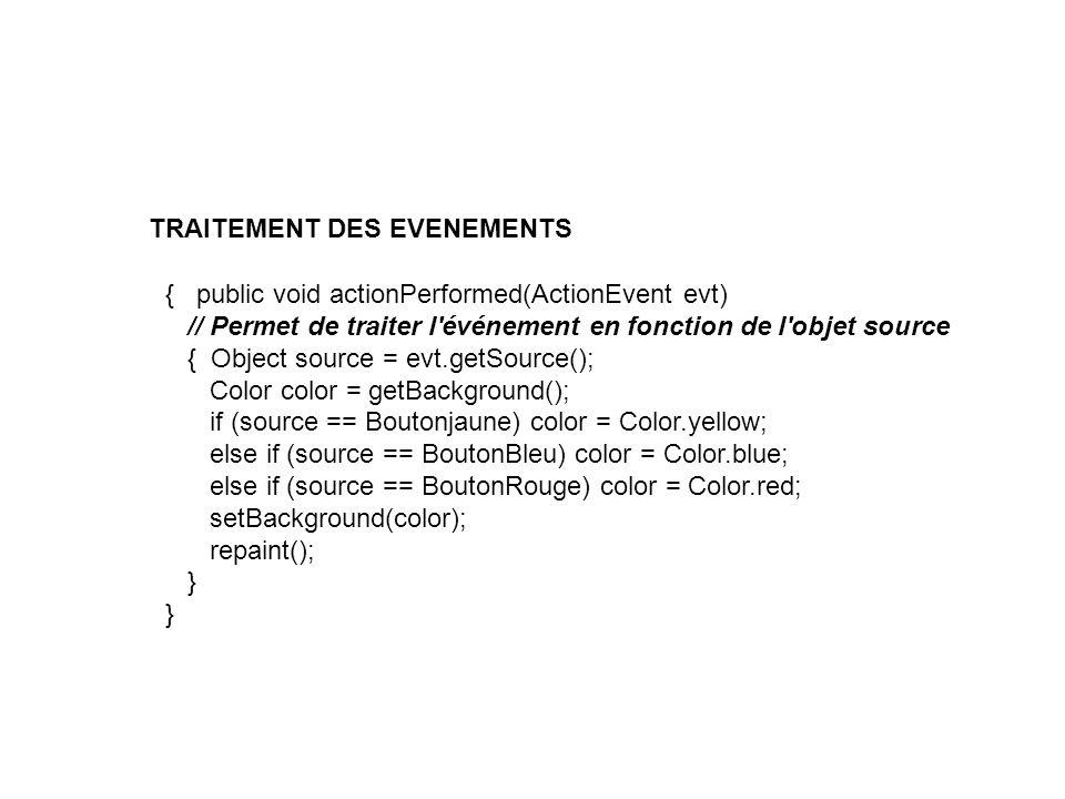 { public void actionPerformed(ActionEvent evt) // Permet de traiter l'événement en fonction de l'objet source { Object source = evt.getSource(); Color