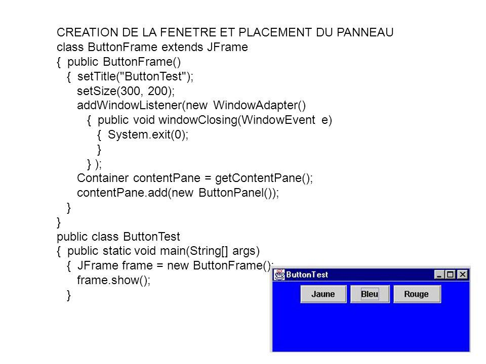 CREATION DE LA FENETRE ET PLACEMENT DU PANNEAU class ButtonFrame extends JFrame { public ButtonFrame() { setTitle(