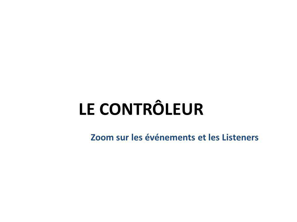 LE CONTRÔLEUR Zoom sur les événements et les Listeners 17