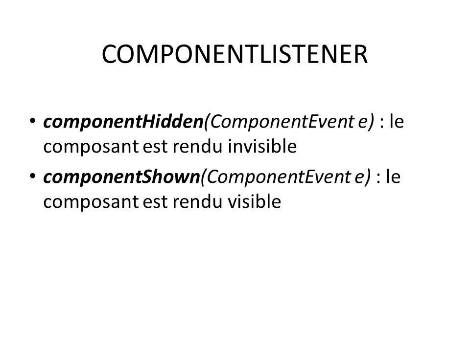 COMPONENTLISTENER componentHidden(ComponentEvent e) : le composant est rendu invisible componentShown(ComponentEvent e) : le composant est rendu visib