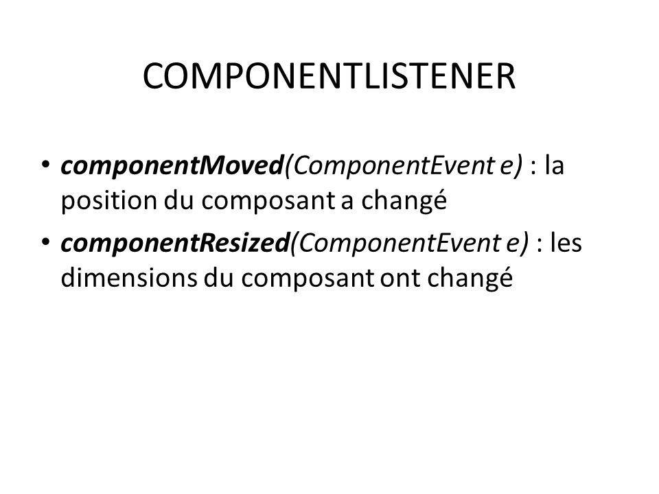 COMPONENTLISTENER componentMoved(ComponentEvent e) : la position du composant a changé componentResized(ComponentEvent e) : les dimensions du composan