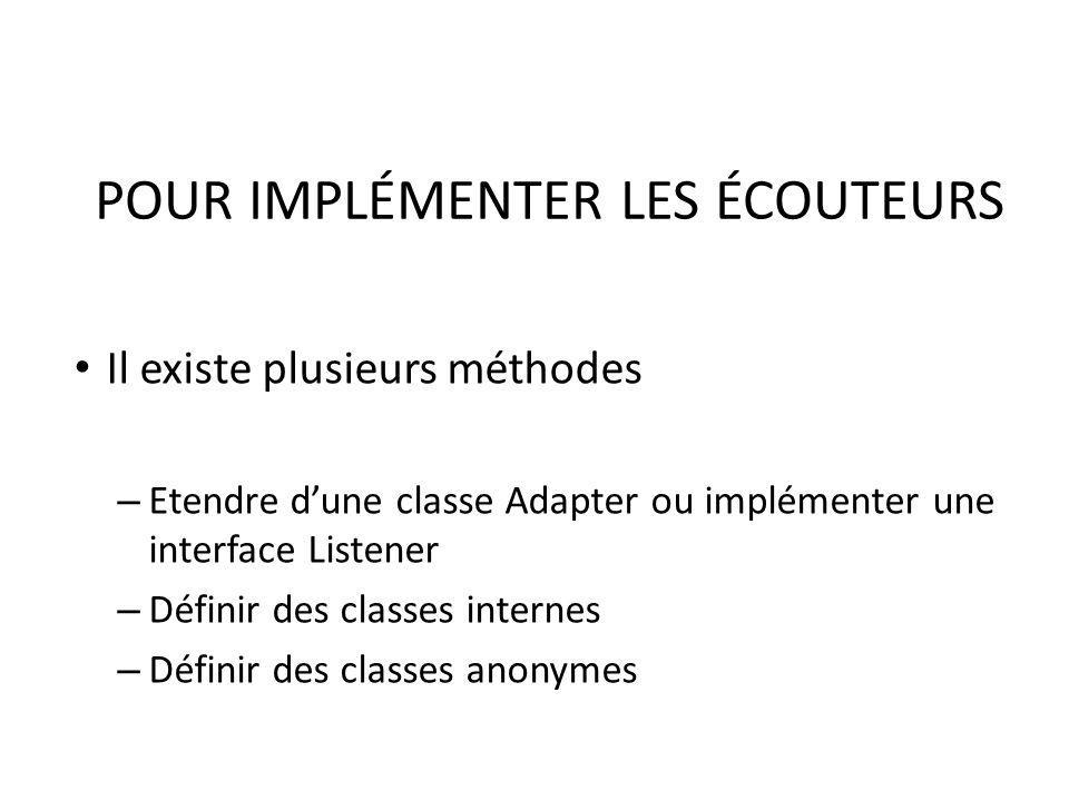 POUR IMPLÉMENTER LES ÉCOUTEURS Il existe plusieurs méthodes – Etendre dune classe Adapter ou implémenter une interface Listener – Définir des classes