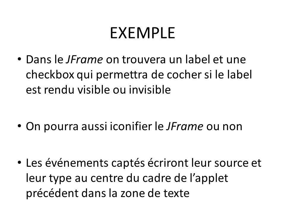 EXEMPLE Dans le JFrame on trouvera un label et une checkbox qui permettra de cocher si le label est rendu visible ou invisible On pourra aussi iconifi