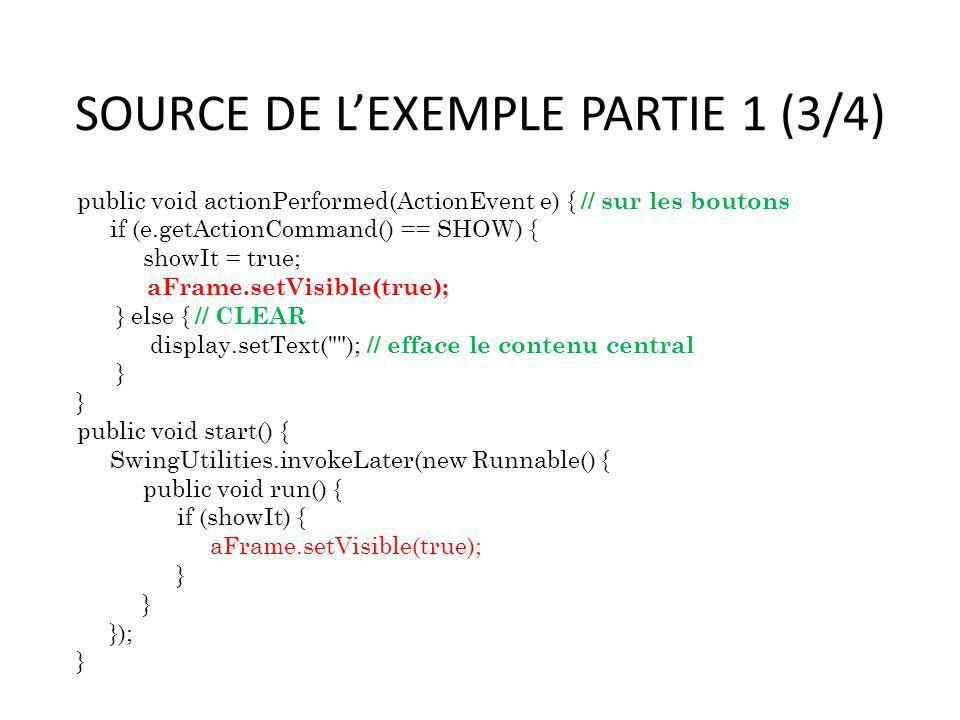 SOURCE DE LEXEMPLE PARTIE 1 (3/4) public void actionPerformed(ActionEvent e) { // sur les boutons if (e.getActionCommand() == SHOW) { showIt = true; a