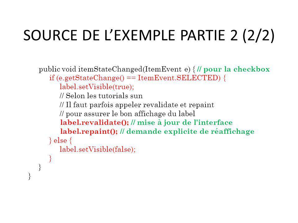 SOURCE DE LEXEMPLE PARTIE 2 (2/2) public void itemStateChanged(ItemEvent e) { // pour la checkbox if (e.getStateChange() == ItemEvent.SELECTED) { labe