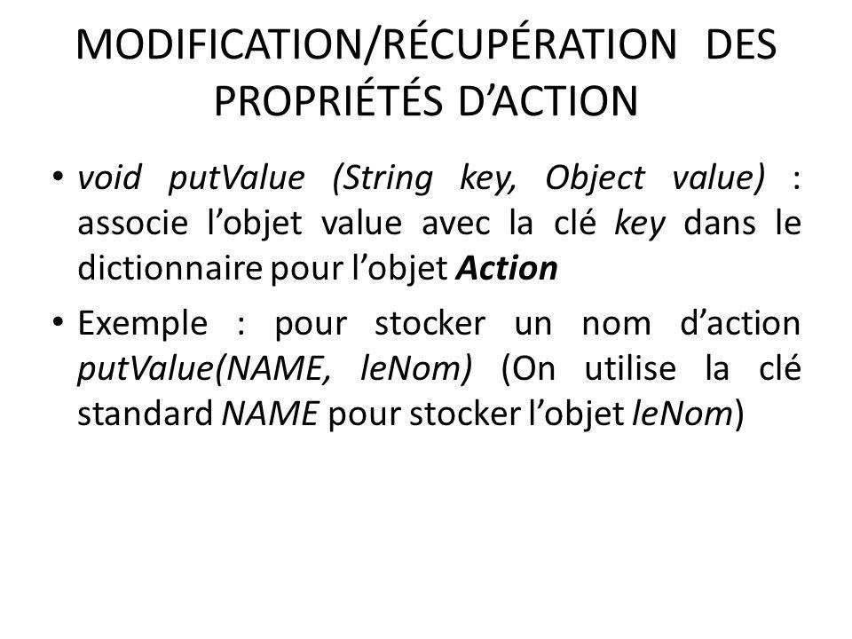 MODIFICATION/RÉCUPÉRATION DES PROPRIÉTÉS DACTION void putValue (String key, Object value) : associe lobjet value avec la clé key dans le dictionnaire