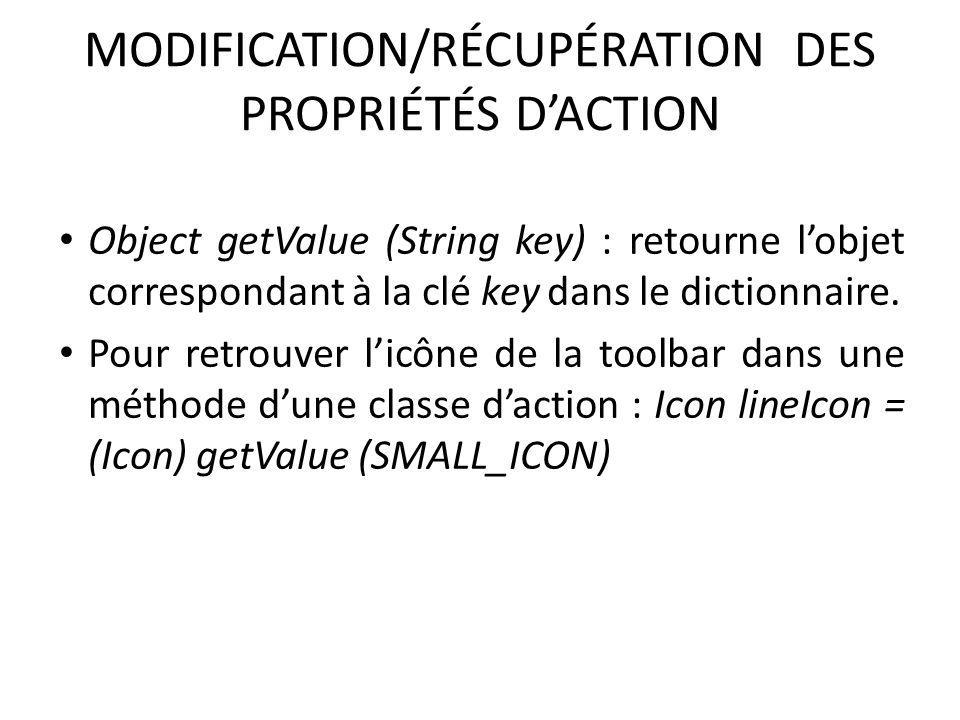 MODIFICATION/RÉCUPÉRATION DES PROPRIÉTÉS DACTION Object getValue (String key) : retourne lobjet correspondant à la clé key dans le dictionnaire. Pour