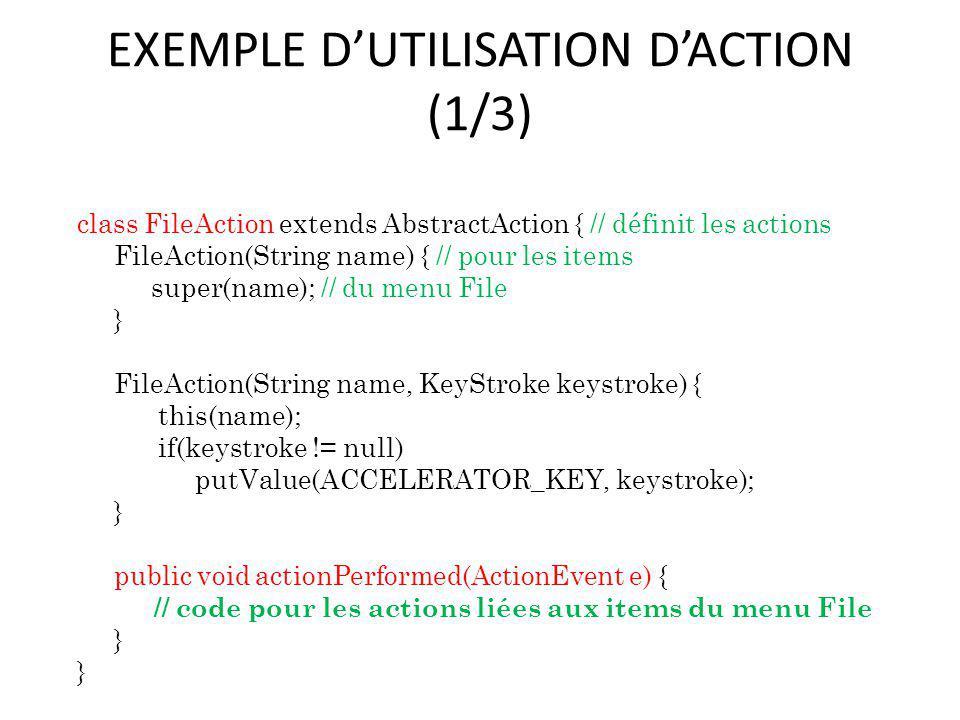 EXEMPLE DUTILISATION DACTION (1/3) class FileAction extends AbstractAction { // définit les actions FileAction(String name) { // pour les items super(