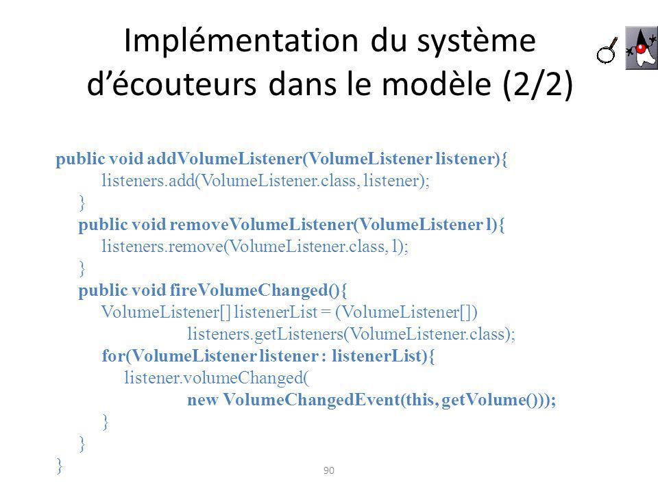 Implémentation du système découteurs dans le modèle (2/2) 90 public void addVolumeListener(VolumeListener listener){ listeners.add(VolumeListener.clas
