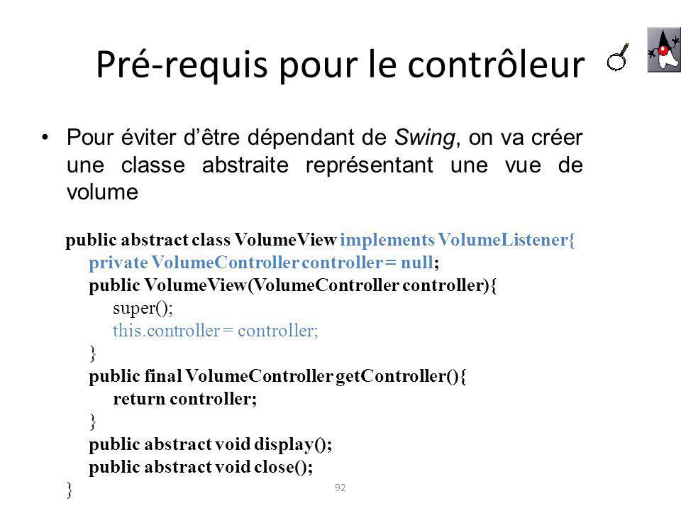 Pré-requis pour le contrôleur Pour éviter dêtre dépendant de Swing, on va créer une classe abstraite représentant une vue de volume 92 public abstract