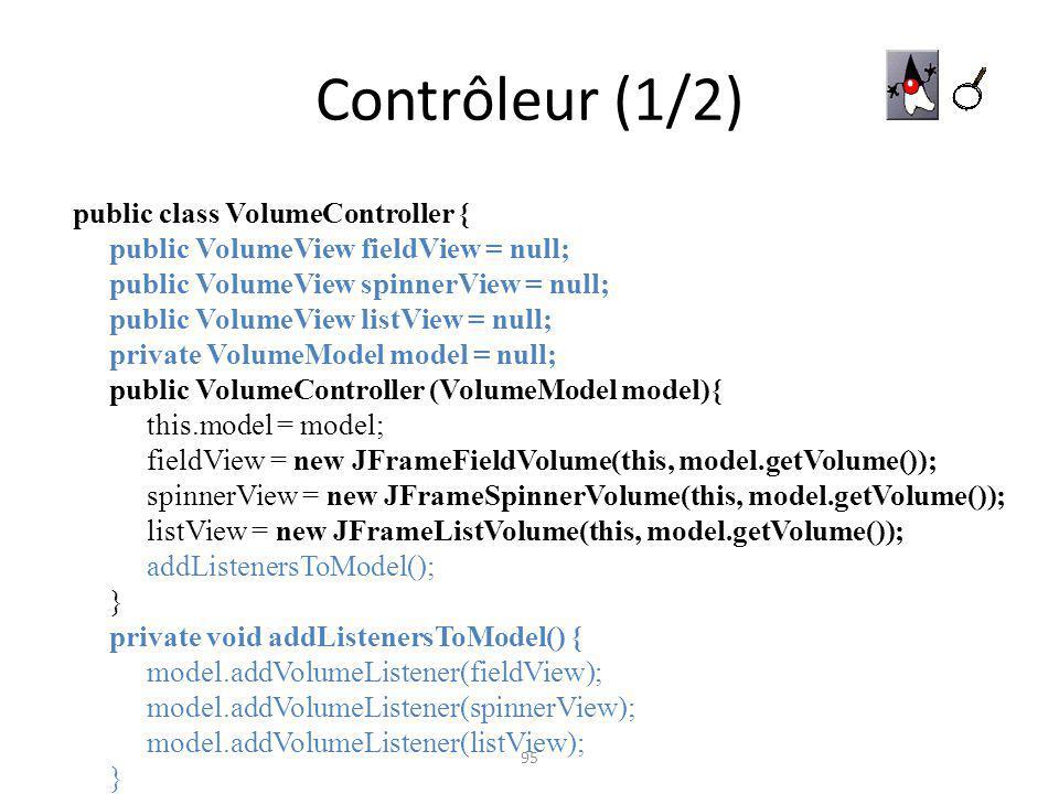 Contrôleur (1/2) 95 public class VolumeController { public VolumeView fieldView = null; public VolumeView spinnerView = null; public VolumeView listVi