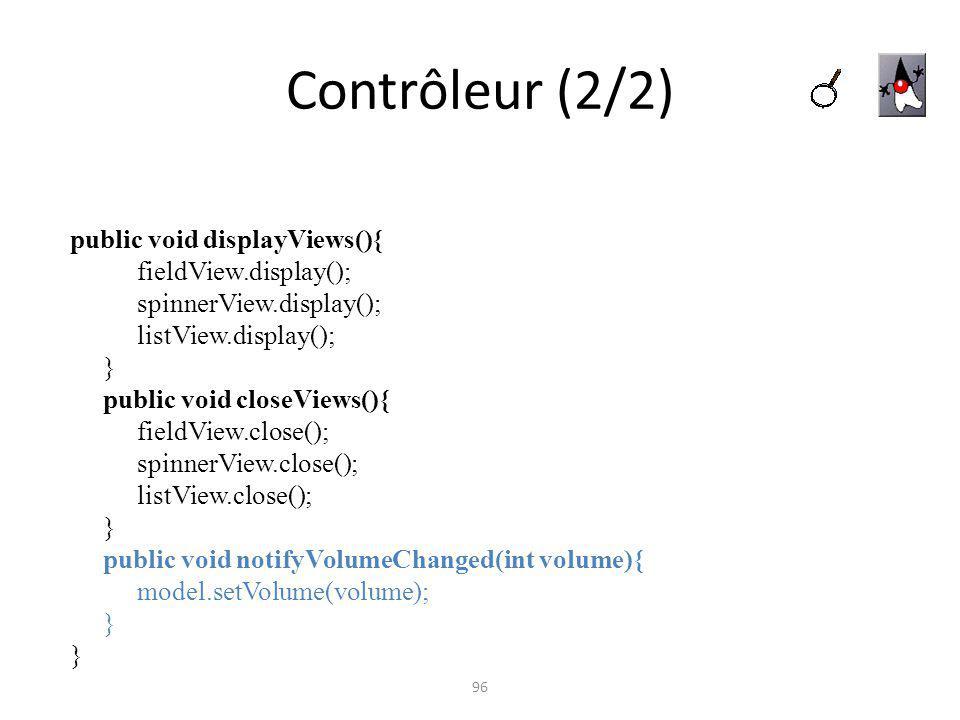 Contrôleur (2/2) 96 public void displayViews(){ fieldView.display(); spinnerView.display(); listView.display(); } public void closeViews(){ fieldView.