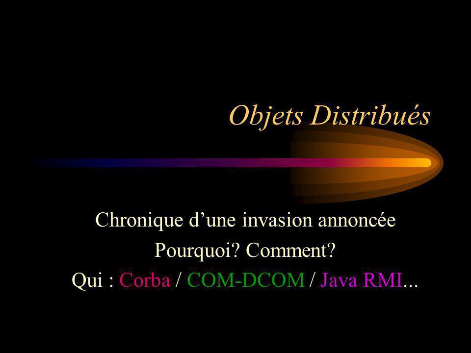 Objets Distribués Chronique dune invasion annoncée Pourquoi? Comment? Qui : Corba / COM-DCOM / Java RMI...