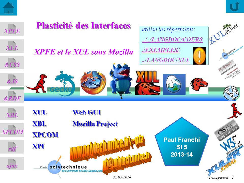 ajax &CSS XUL XPFE &JS &RDF XBL XPCOM rdf Transparent 2 31/05/2014 Bien s installer sous XUL/Firefox sous FF (Mozilla) n désactiver le cache XUL, dans Profiles/..defaut/prefs.js sous Gecko 1.9 (FF3, Thunderbird 3) n Xul distant est intégré n les manifest chrome sont à placer dans le répertoire chrome/ sous Gecko 2.0 (FF4+, Thunderbird 3.3) n Xul distant n est pas supporté par défaut n les manifest chrome sont à déclarer dans chrome.manifest les manifest chrome sont à déclarer dans chrome.manifest user_pref( nglayout.disable_xul_cache , true); user_pref( nglayout.disable_xul_fastload , true); installer l extension XUL Remote Manager et ajouter à la whitelist ATTENTION - RDF XUL : pas d espaces dans les paths; par ex C:\Documents and Settings\Bureau