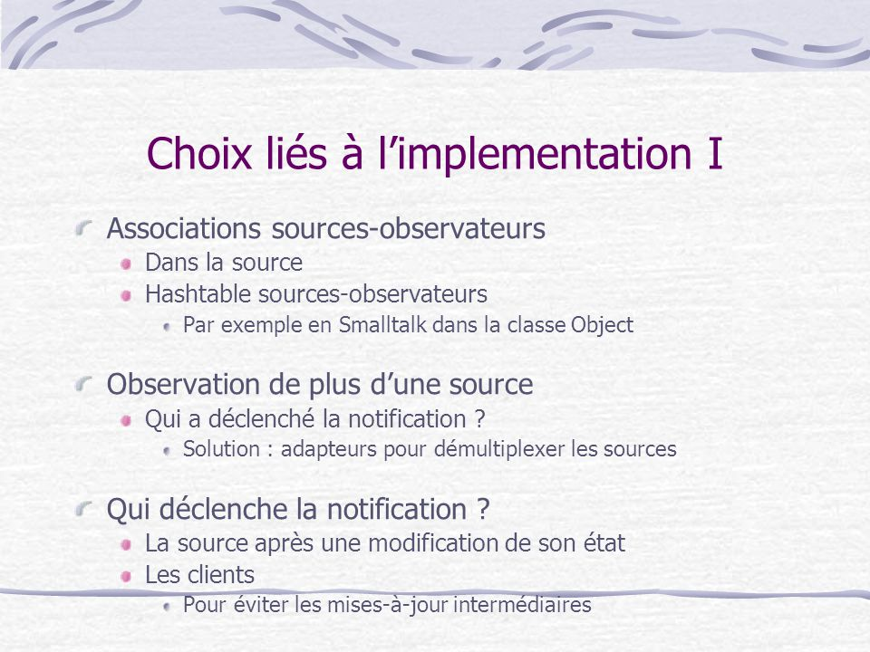 Choix liés à limplementation I Associations sources-observateurs Dans la source Hashtable sources-observateurs Par exemple en Smalltalk dans la classe Object Observation de plus dune source Qui a déclenché la notification .
