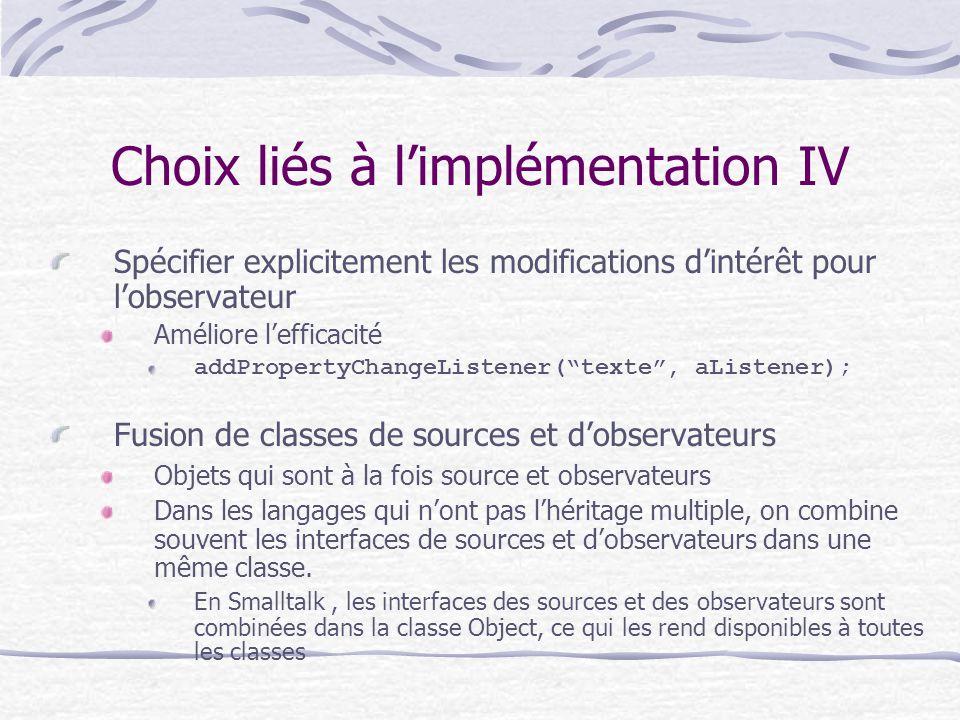 Choix liés à limplémentation IV Spécifier explicitement les modifications dintérêt pour lobservateur Améliore lefficacité addPropertyChangeListener(te