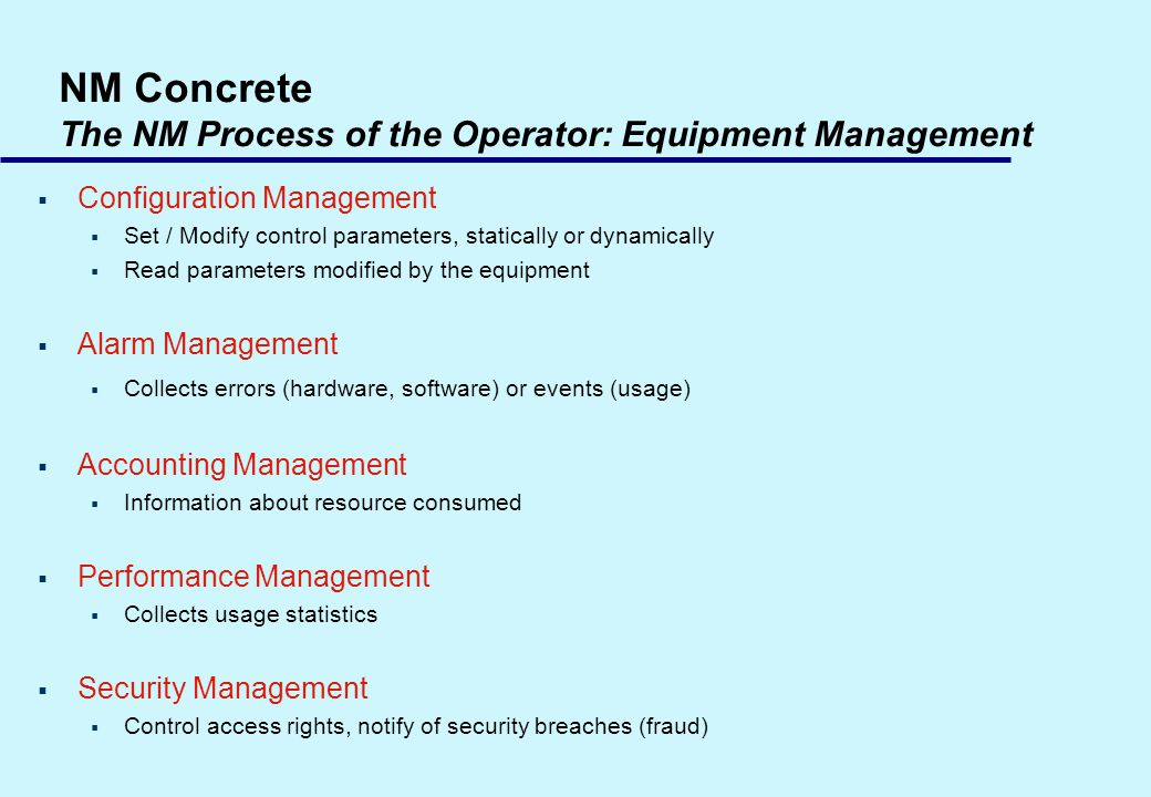 NM Concrete The NM Process of the Operator: Equipment Management Configuration Management Set / Modify control parameters, statically or dynamically R
