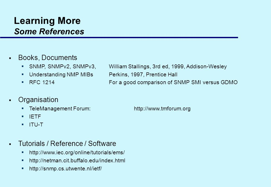 Learning More Some References Books, Documents SNMP, SNMPv2, SNMPv3,William Stallings, 3rd ed, 1999, Addison-Wesley Understanding NMP MIBsPerkins, 1997, Prentice Hall RFC 1214For a good comparison of SNMP SMI versus GDMO Organisation TeleManagement Forum:http://www.tmforum.org IETF ITU-T Tutorials / Reference / Software http://www.iec.org/online/tutorials/ems/ http://netman.cit.buffalo.edu/index.html http://snmp.cs.utwente.nl/ietf/