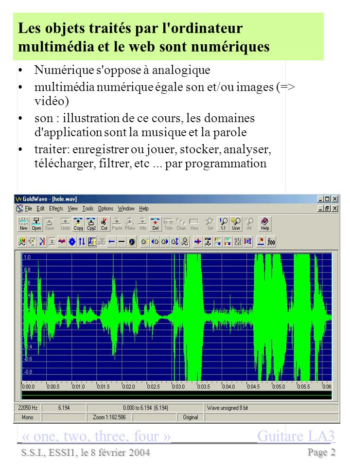 S.S.I., ESSI1, le 8 février 2004 Page 1 Numériser le signal audio Séance 2, cours, 1 heure auteur : Jean-Paul Stromboni Idées clefs de la séance De nombreuses applications utilisent les sons numériques, téléphone, CD audio, ordinateur multimédia, radio,...