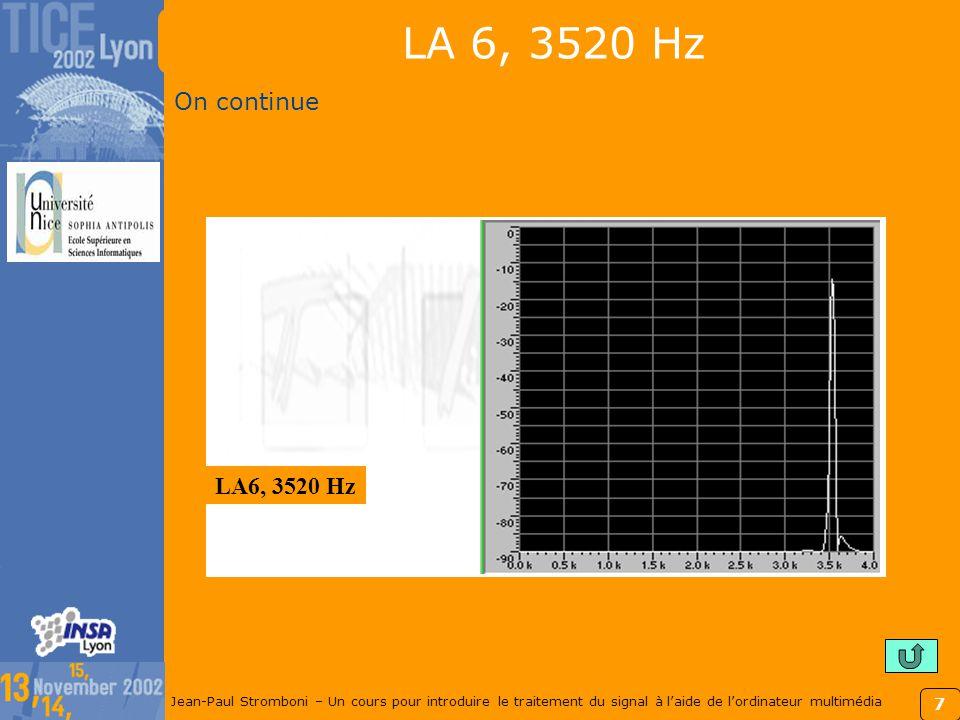 7 Jean-Paul Stromboni – Un cours pour introduire le traitement du signal à laide de lordinateur multimédia LA 6, 3520 Hz On continue LA6, 3520 Hz