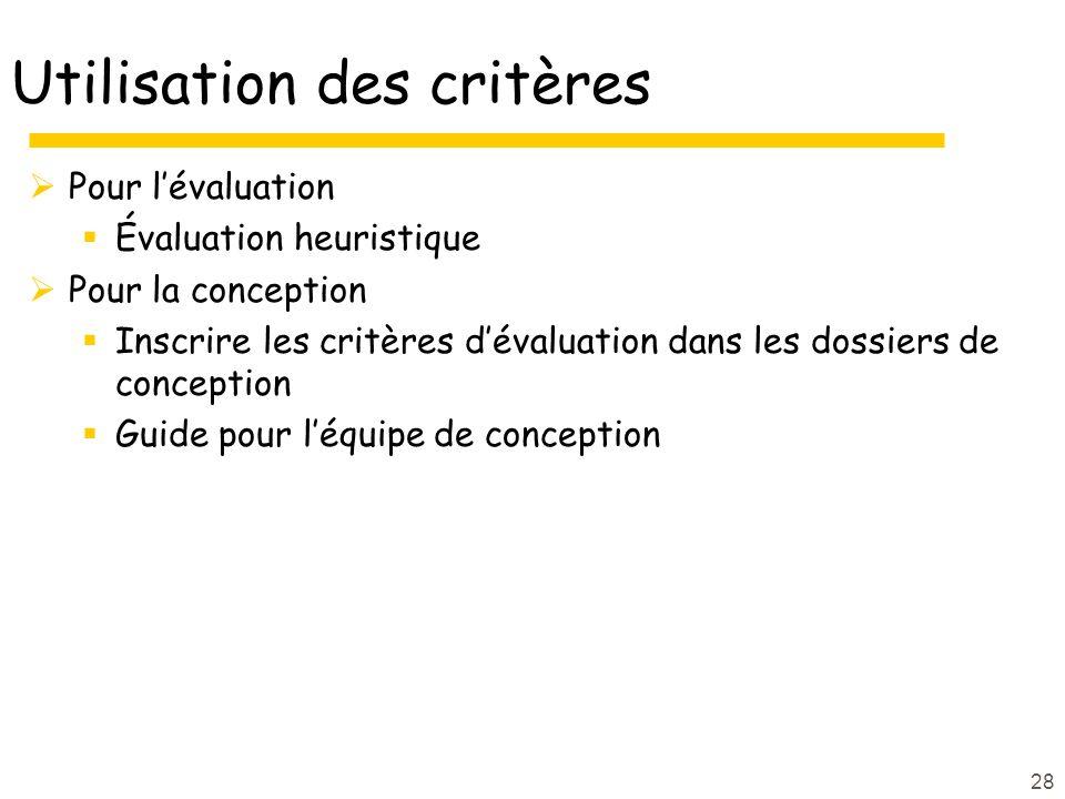 28 Utilisation des critères Pour lévaluation Évaluation heuristique Pour la conception Inscrire les critères dévaluation dans les dossiers de conception Guide pour léquipe de conception