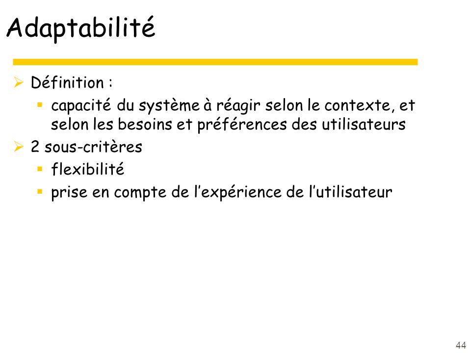 44 Adaptabilité Définition : capacité du système à réagir selon le contexte, et selon les besoins et préférences des utilisateurs 2 sous-critères flexibilité prise en compte de lexpérience de lutilisateur