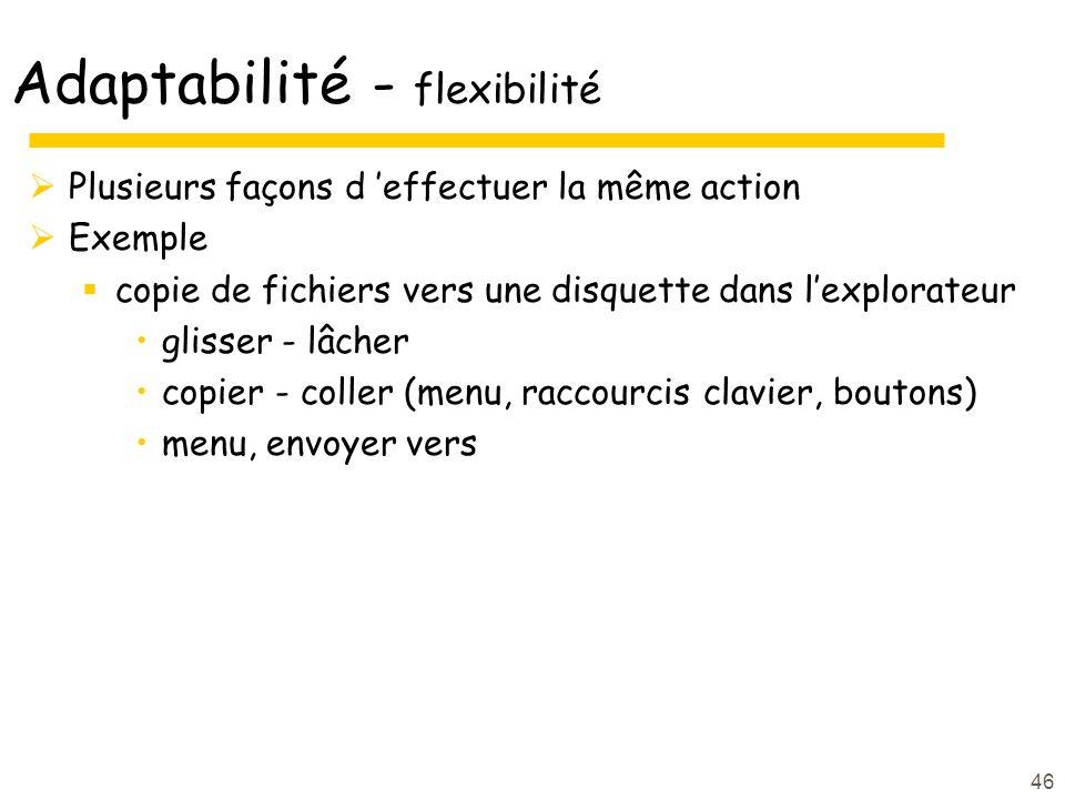 46 Adaptabilité - flexibilité Plusieurs façons d effectuer la même action Exemple copie de fichiers vers une disquette dans lexplorateur glisser - lâcher copier - coller (menu, raccourcis clavier, boutons) menu, envoyer vers