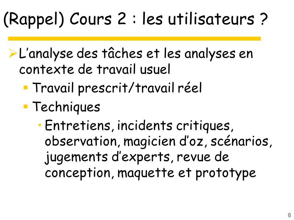 6 (Rappel) Cours 2 : les utilisateurs ? Lanalyse des tâches et les analyses en contexte de travail usuel Travail prescrit/travail réel Techniques Entr