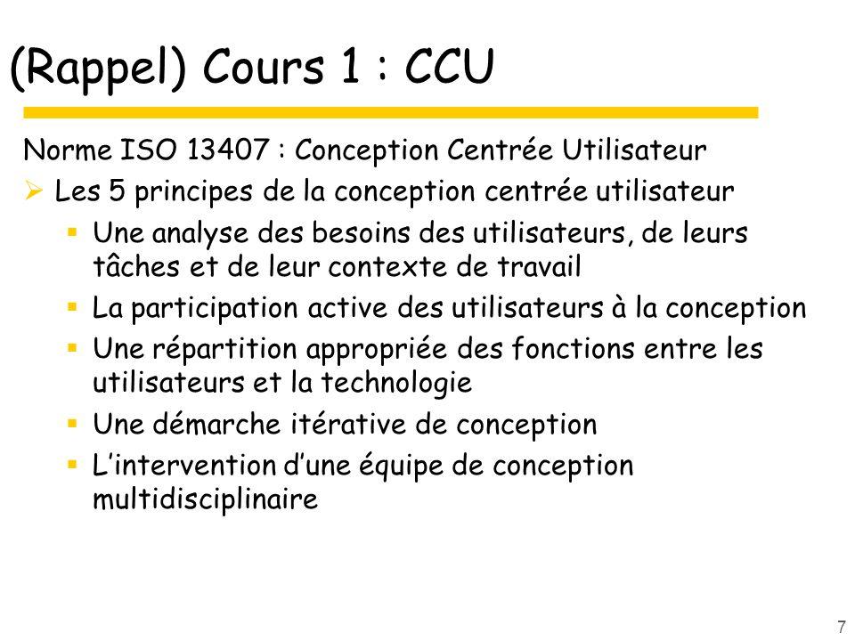 7 (Rappel) Cours 1 : CCU Norme ISO 13407 : Conception Centrée Utilisateur Les 5 principes de la conception centrée utilisateur Une analyse des besoins