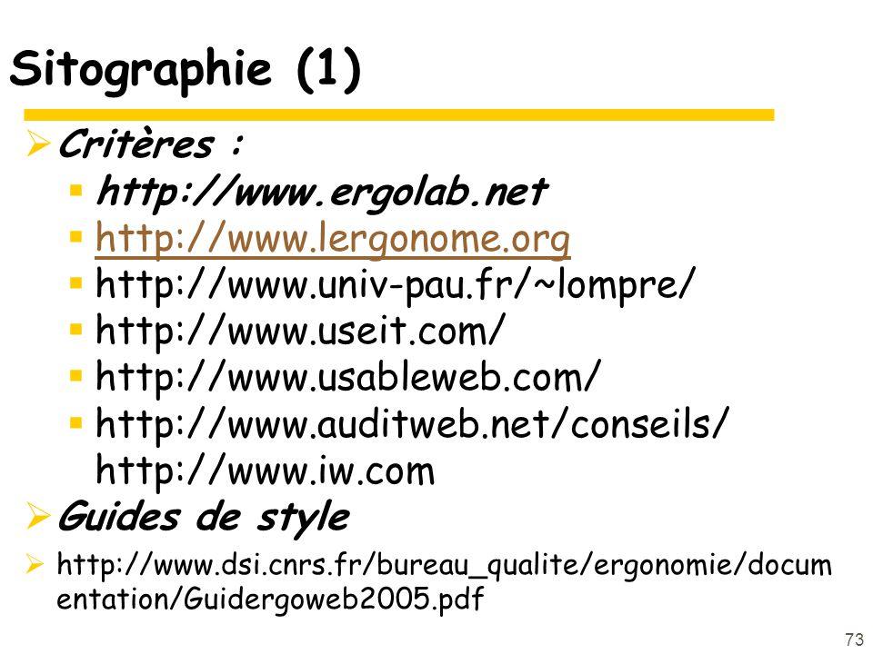 73 Sitographie (1) Critères : http://www.ergolab.net http://www.lergonome.org http://www.univ-pau.fr/~lompre/ http://www.useit.com/ http://www.usableweb.com/ http://www.auditweb.net/conseils/ http://www.iw.com Guides de style http://www.dsi.cnrs.fr/bureau_qualite/ergonomie/docum entation/Guidergoweb2005.pdf