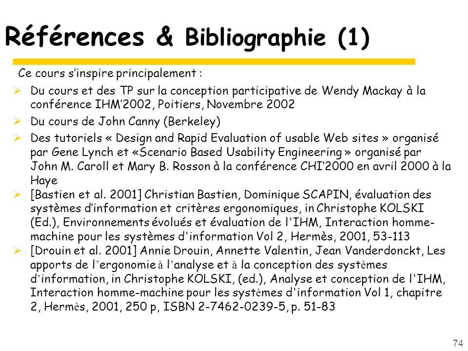 74 Références & Bibliographie (1) Ce cours sinspire principalement : Du cours et des TP sur la conception participative de Wendy Mackay à la conférence IHM2002, Poitiers, Novembre 2002 Du cours de John Canny (Berkeley) Des tutoriels « Design and Rapid Evaluation of usable Web sites » organisé par Gene Lynch et «Scenario Based Usability Engineering » organisé par John M.