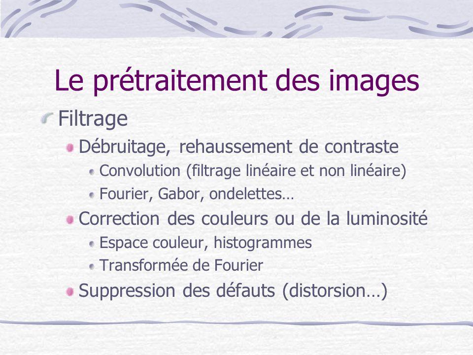 Le prétraitement des images Filtrage Débruitage, rehaussement de contraste Convolution (filtrage linéaire et non linéaire) Fourier, Gabor, ondelettes…