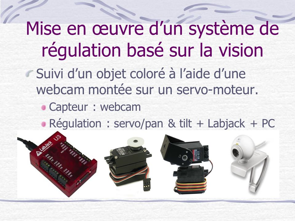 Mise en œuvre dun système de régulation basé sur la vision Suivi dun objet coloré à laide dune webcam montée sur un servo-moteur. Capteur : webcam Rég