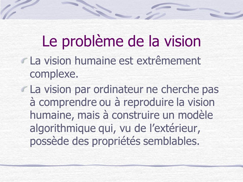 Le problème de la vision La vision humaine est extrêmement complexe. La vision par ordinateur ne cherche pas à comprendre ou à reproduire la vision hu
