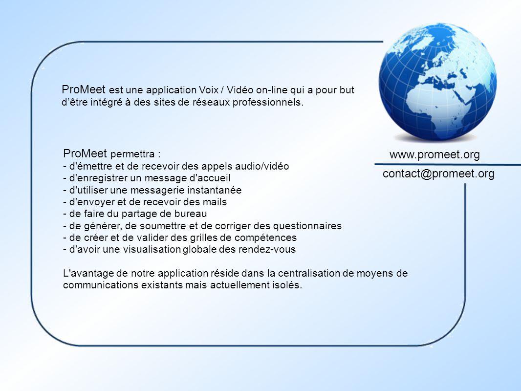 www.promeet.org contact@promeet.org ProMeet permettra : - d émettre et de recevoir des appels audio/vidéo - d enregistrer un message d accueil - d utiliser une messagerie instantanée - d envoyer et de recevoir des mails - de faire du partage de bureau - de générer, de soumettre et de corriger des questionnaires - de créer et de valider des grilles de compétences - d avoir une visualisation globale des rendez-vous L avantage de notre application réside dans la centralisation de moyens de communications existants mais actuellement isolés.