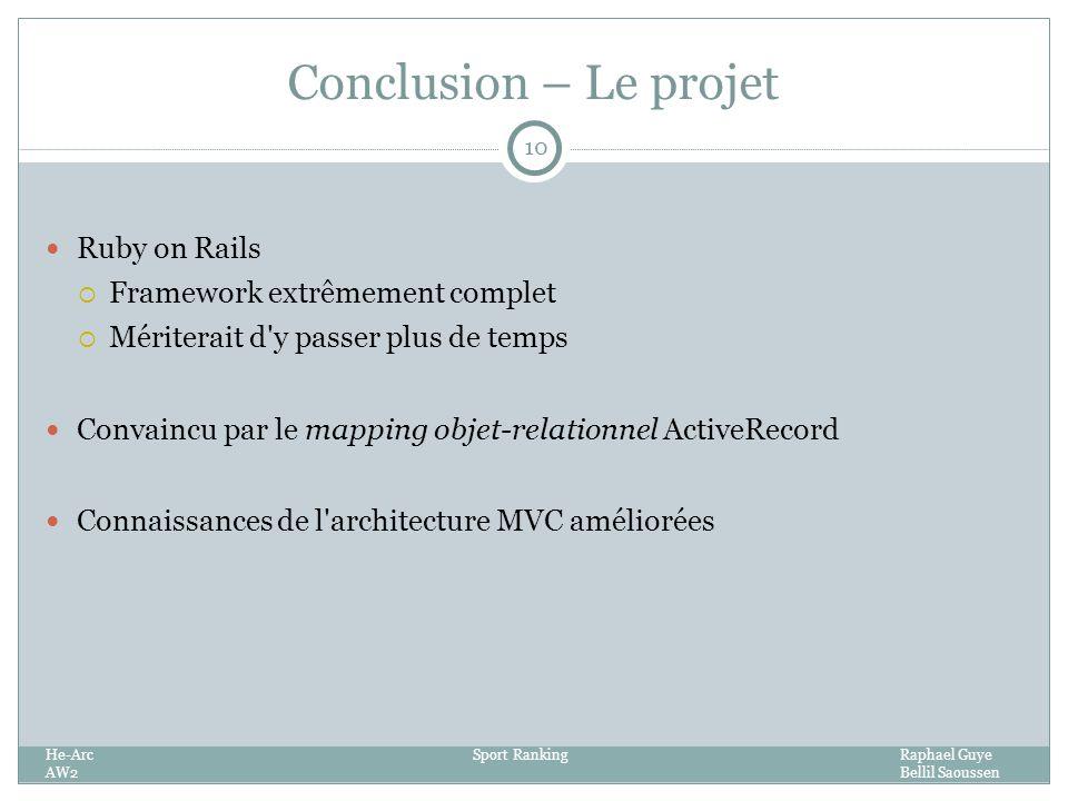 Conclusion – Le projet He-ArcSport RankingRaphael Guye AW2Bellil Saoussen 10 Ruby on Rails Framework extrêmement complet Mériterait d y passer plus de temps Convaincu par le mapping objet-relationnel ActiveRecord Connaissances de l architecture MVC améliorées