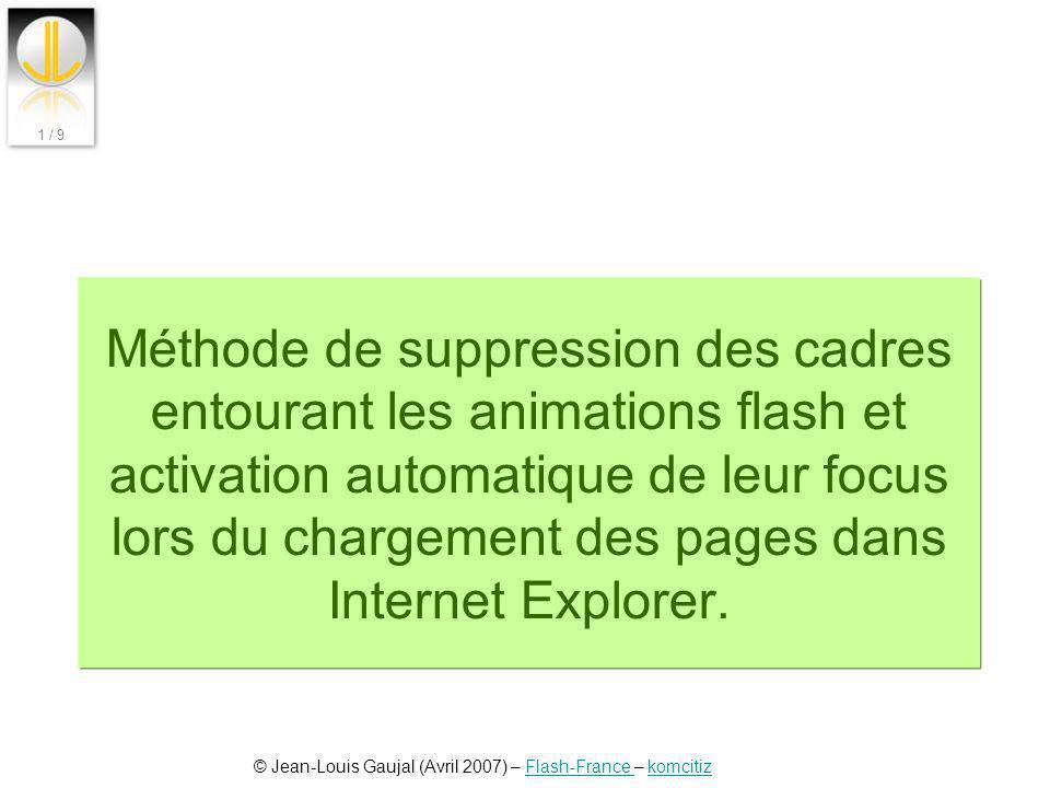 © Jean-Louis Gaujal (Avril 2007) – Flash-France – komcitizFlash-France komcitiz 1 / 9 Méthode de suppression des cadres entourant les animations flash
