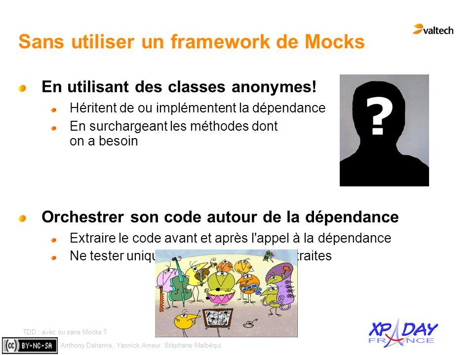 Anthony Dahanne, Yannick Ameur, Stéphane Malbéqui TDD : avec ou sans Mocks ? #8 Sans utiliser un framework de Mocks En utilisant des classes anonymes!