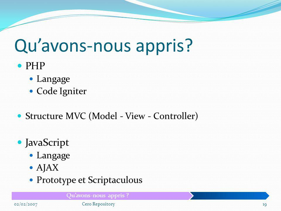 Quavons-nous appris? PHP Langage Code Igniter Structure MVC (Model - View - Controller) JavaScript Langage AJAX Prototype et Scriptaculous 02/02/2007C