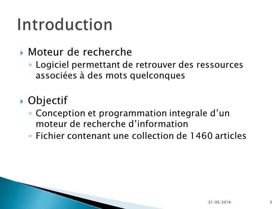 Moteur de recherche Logiciel permettant de retrouver des ressources associées à des mots quelconques Objectif Conception et programmation integrale dun moteur de recherche dinformation Fichier contenant une collection de 1460 articles 31/05/20143