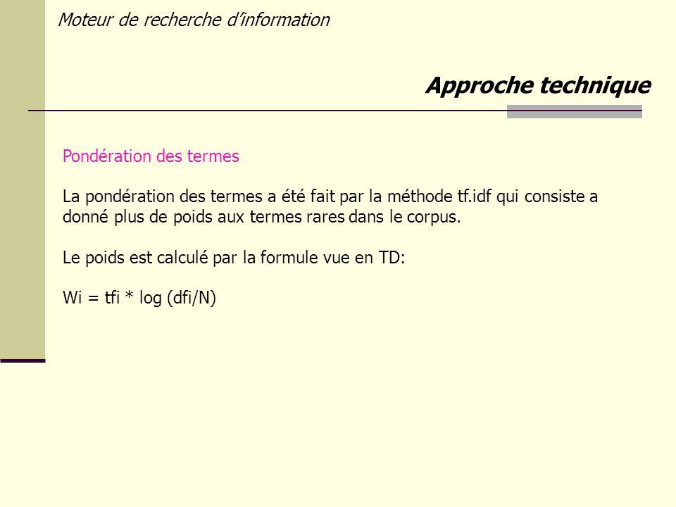 Moteur de recherche dinformation Approche technique Pondération des termes La pondération des termes a été fait par la méthode tf.idf qui consiste a donné plus de poids aux termes rares dans le corpus.