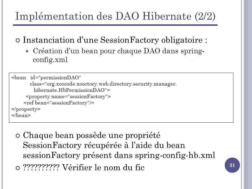 31 Implémentation des DAO Hibernate (2/2) Instanciation dune SessionFactory obligatoire : Création dun bean pour chaque DAO dans spring- config.xml <bean id= permissionDAO class= org.xoocode.xooctory.web.directory.security.manager.