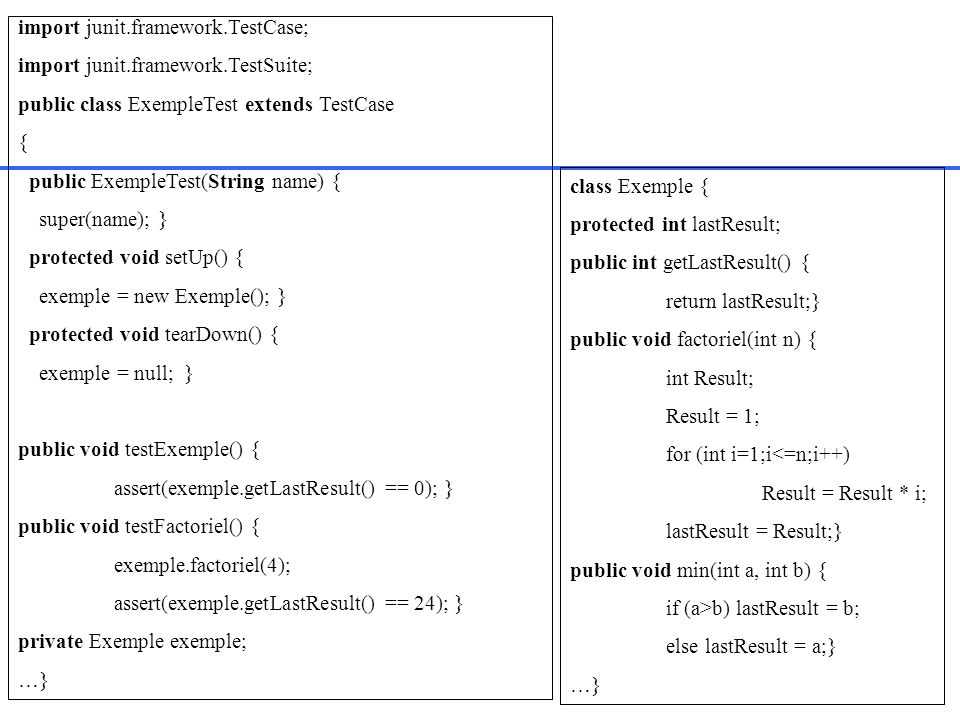 import junit.framework.TestCase; import junit.framework.TestSuite; public class ExempleTest extends TestCase { public ExempleTest(String name) { super