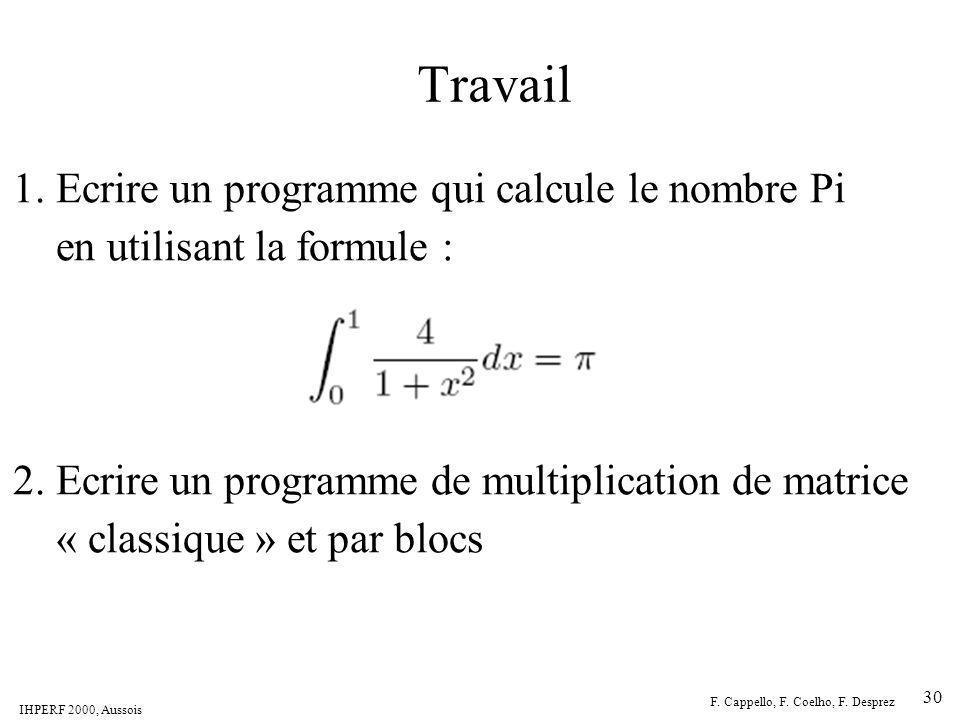 IHPERF 2000, Aussois F. Cappello, F. Coelho, F. Desprez 30 Travail 1. Ecrire un programme qui calcule le nombre Pi en utilisant la formule : 2. Ecrire