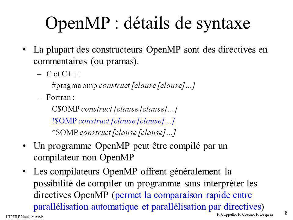 IHPERF 2000, Aussois F. Cappello, F. Coelho, F. Desprez 8 OpenMP : détails de syntaxe La plupart des constructeurs OpenMP sont des directives en comme