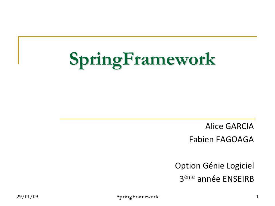 29/01/09 SpringFramework 22 Lecture des informations (2/2) Lecture des fichiers de configuration depuis notre code ClassPathResource res = new ClassPathResource( spring-config.xml ); XmlBeanFactory factory = new XmlBeanFactory(res); Voiture voiture = (Voiture) factory.getBean( voiture );