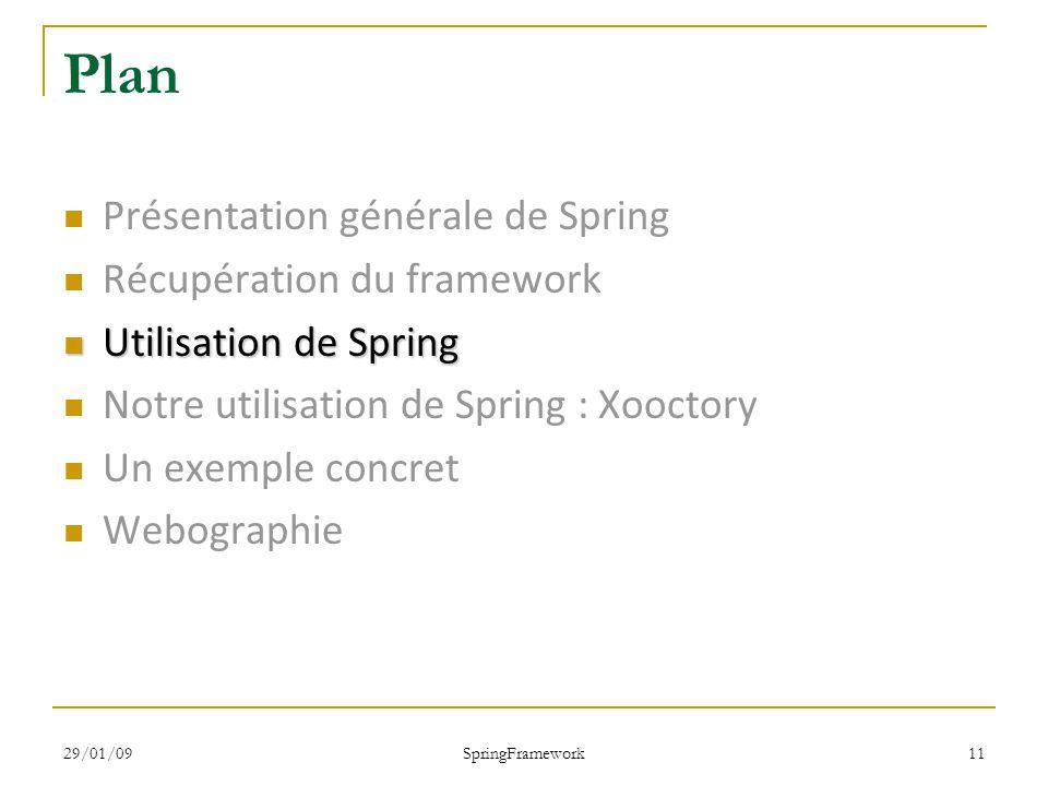 29/01/09 SpringFramework 11 Plan Présentation générale de Spring Récupération du framework Utilisation de Spring Utilisation de Spring Notre utilisation de Spring : Xooctory Un exemple concret Webographie