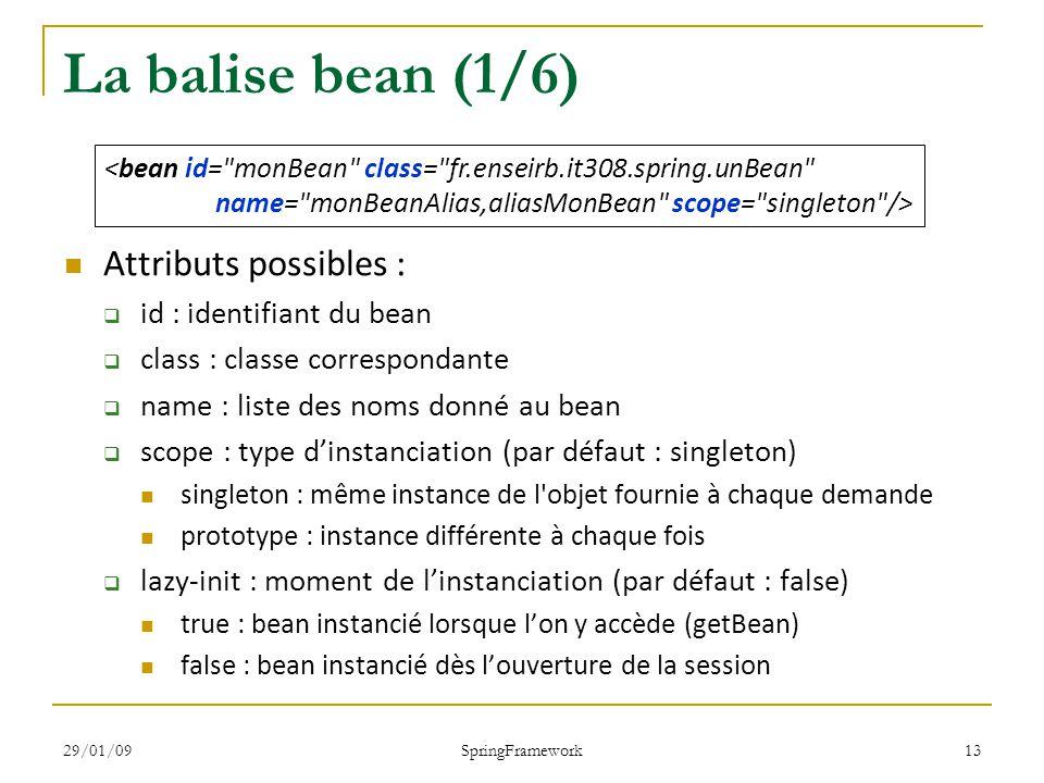 29/01/09 SpringFramework 13 La balise bean (1/6) Attributs possibles : id : identifiant du bean class : classe correspondante name : liste des noms donné au bean scope : type dinstanciation (par défaut : singleton) singleton : même instance de l objet fournie à chaque demande prototype : instance différente à chaque fois lazy-init : moment de linstanciation (par défaut : false) true : bean instancié lorsque lon y accède (getBean) false : bean instancié dès louverture de la session <bean id= monBean class= fr.enseirb.it308.spring.unBean name= monBeanAlias,aliasMonBean scope= singleton />
