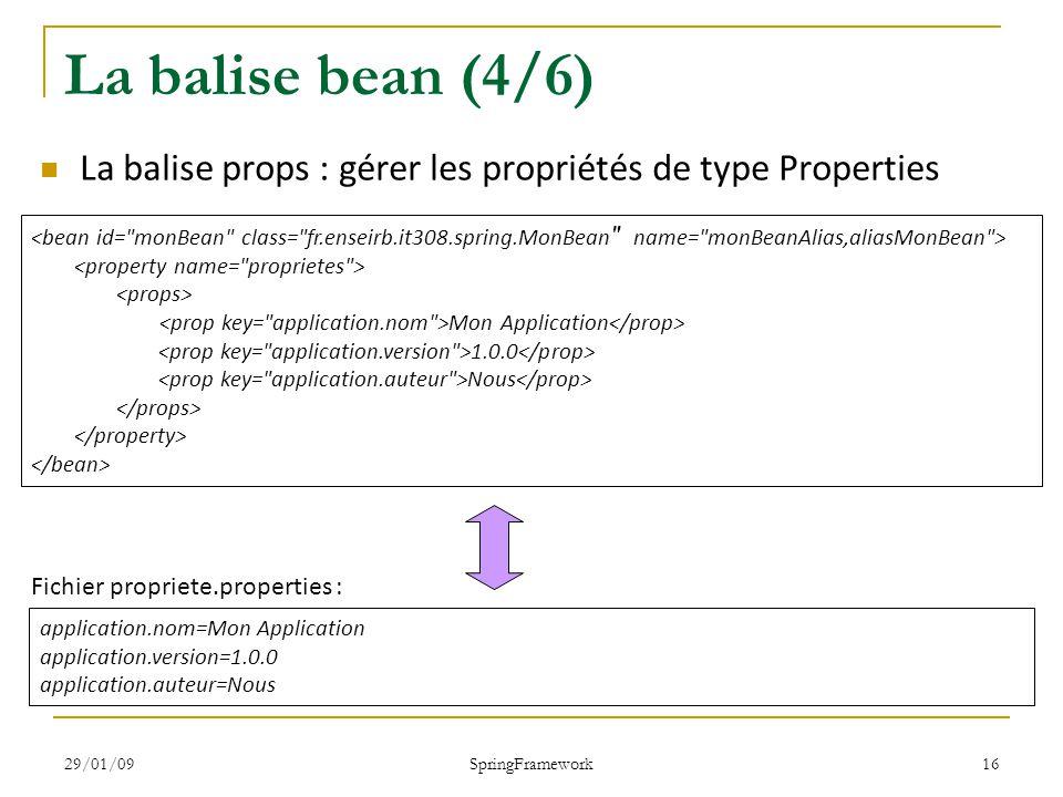 29/01/09 SpringFramework 16 La balise bean (4/6) La balise props : gérer les propriétés de type Properties Mon Application 1.0.0 Nous application.nom=Mon Application application.version=1.0.0 application.auteur=Nous Fichier propriete.properties :