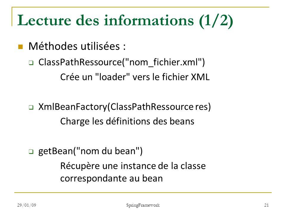 29/01/09 SpringFramework 21 Lecture des informations (1/2) Méthodes utilisées : ClassPathRessource( nom_fichier.xml ) Crée un loader vers le fichier XML XmlBeanFactory(ClassPathRessource res) Charge les définitions des beans getBean( nom du bean ) Récupère une instance de la classe correspondante au bean